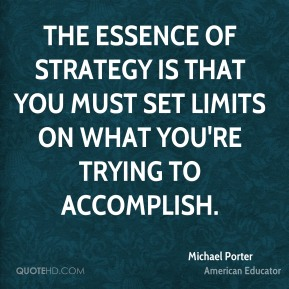 The essence of strategy is that you must set limits on what you're trying to accomplish.