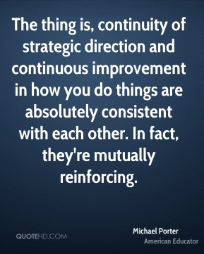 Michael Porter - The thing is, continuity of strategic direction and continuous improvement in how you do things are absolutely consistent with each other. In fact, they're mutually reinforcing.