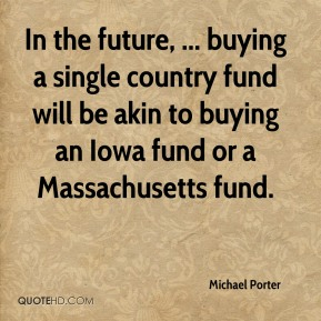 Michael Porter  - In the future, ... buying a single country fund will be akin to buying an Iowa fund or a Massachusetts fund.