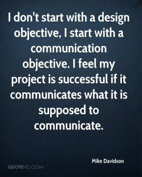 I don't start with a design objective, I start with a communication objective. I feel my project is successful if it communicates what it is supposed to communicate.