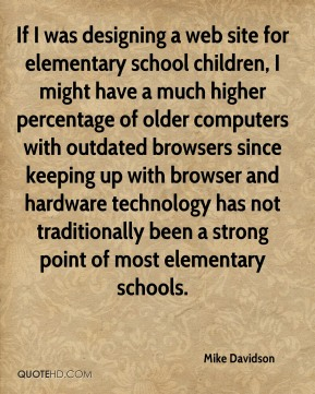 Mike Davidson - If I was designing a web site for elementary school children, I might have a much higher percentage of older computers with outdated browsers since keeping up with browser and hardware technology has not traditionally been a strong point of most elementary schools.
