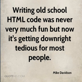 Writing old school HTML code was never very much fun but now it's getting downright tedious for most people.