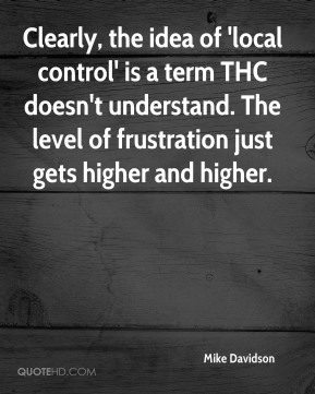 Mike Davidson  - Clearly, the idea of 'local control' is a term THC doesn't understand. The level of frustration just gets higher and higher.