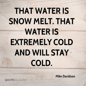 Mike Davidson  - That water is snow melt. That water is extremely cold and will stay cold.