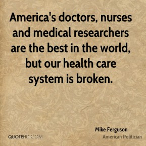 America's doctors, nurses and medical researchers are the best in the world, but our health care system is broken.