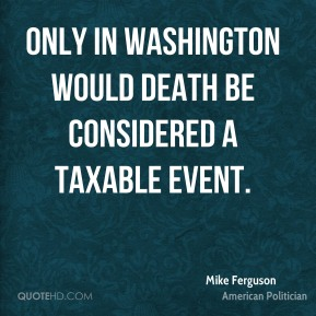 Mike Ferguson - Only in Washington would death be considered a taxable event.
