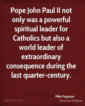 Mike Ferguson - Pope John Paul II not only was a powerful spiritual leader for Catholics but also a world leader of extraordinary consequence during the last quarter-century.