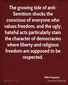 Mike Ferguson - The growing tide of anti-Semitism shocks the conscious of everyone who values freedom, and the ugly, hateful acts particularly stain the character of democracies where liberty and religious freedom are supposed to be respected.