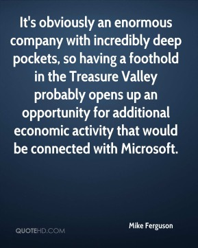 Mike Ferguson  - It's obviously an enormous company with incredibly deep pockets, so having a foothold in the Treasure Valley probably opens up an opportunity for additional economic activity that would be connected with Microsoft.