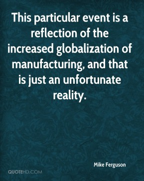 Mike Ferguson  - This particular event is a reflection of the increased globalization of manufacturing, and that is just an unfortunate reality.