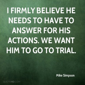 I firmly believe he needs to have to answer for his actions. We want him to go to trial.