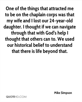 One of the things that attracted me to be on the chaplain corps was that my wife and I lost our 24-year-old daughter. I thought if we can navigate through that with God's help I thought that others can to. We used our historical belief to understand that there is life beyond that.