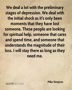 We deal a lot with the preliminary stages of depression. We deal with the initial shock as it's only been moments that they have lost someone. These people are looking for spiritual help, someone that cares and spend time, and someone that understands the magnitude of their loss. I will stay there as long as they need me.