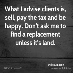 What I advise clients is, sell, pay the tax and be happy. Don't ask me to find a replacement unless it's land.