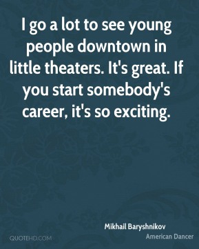 Mikhail Baryshnikov - I go a lot to see young people downtown in little theaters. It's great. If you start somebody's career, it's so exciting.