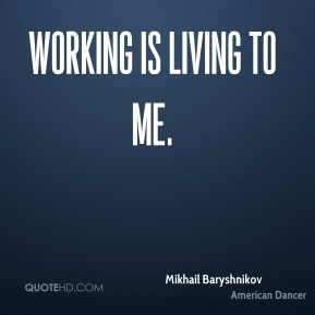 Working is living to me.