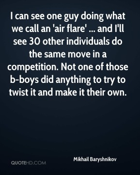 Mikhail Baryshnikov  - I can see one guy doing what we call an 'air flare' ... and I'll see 30 other individuals do the same move in a competition. Not one of those b-boys did anything to try to twist it and make it their own.
