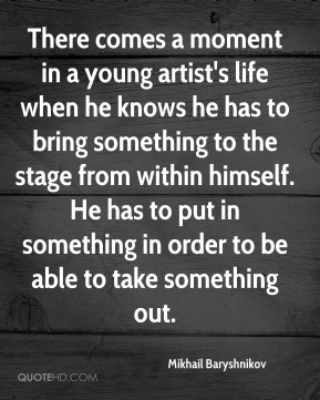 Mikhail Baryshnikov  - There comes a moment in a young artist's life when he knows he has to bring something to the stage from within himself. He has to put in something in order to be able to take something out.