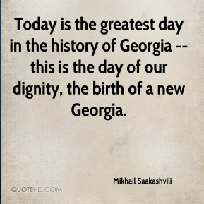 Mikhail Saakashvili  - Today is the greatest day in the history of Georgia -- this is the day of our dignity, the birth of a new Georgia.