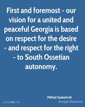 Mikhail Saakashvili - First and foremost - our vision for a united and peaceful Georgia is based on respect for the desire - and respect for the right - to South Ossetian autonomy.