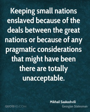 Mikhail Saakashvili - Keeping small nations enslaved because of the deals between the great nations or because of any pragmatic considerations that might have been there are totally unacceptable.