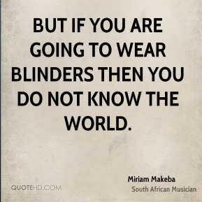 But if you are going to wear blinders then you do not know the world.