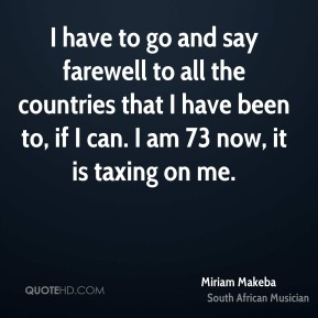 I have to go and say farewell to all the countries that I have been to, if I can. I am 73 now, it is taxing on me.