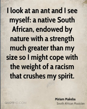 Miriam Makeba - I look at an ant and I see myself: a native South African, endowed by nature with a strength much greater than my size so I might cope with the weight of a racism that crushes my spirit.