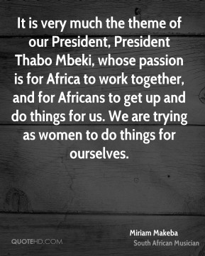 It is very much the theme of our President, President Thabo Mbeki, whose passion is for Africa to work together, and for Africans to get up and do things for us. We are trying as women to do things for ourselves.