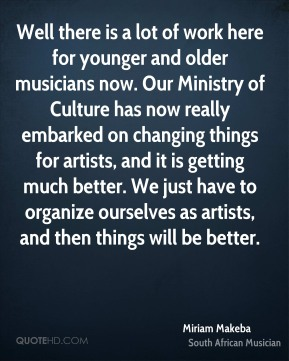 Well there is a lot of work here for younger and older musicians now. Our Ministry of Culture has now really embarked on changing things for artists, and it is getting much better. We just have to organize ourselves as artists, and then things will be better.