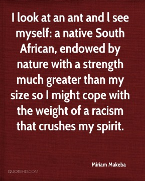 I look at an ant and l see myself: a native South African, endowed by nature with a strength much greater than my size so I might cope with the weight of a racism that crushes my spirit.