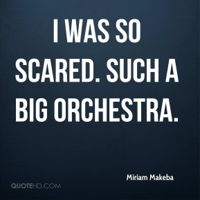 Miriam Makeba  - I was so scared. Such a big orchestra.