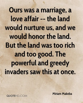 Ours was a marriage, a love affair -- the land would nurture us, and we would honor the land. But the land was too rich and too good. The powerful and greedy invaders saw this at once.