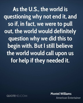 Montel Williams - As the U.S., the world is questioning why not end it, and so if, in fact, we were to pull out, the world would definitely question why we did this to begin with. But I still believe the world would call upon us for help if they needed it.