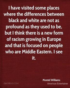 I have visited some places where the differences between black and white are not as profound as they used to be, but I think there is a new form of racism growing in Europe and that is focused on people who are Middle Eastern. I see it.