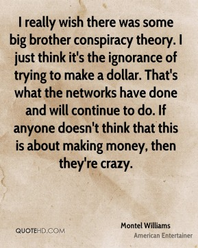 Montel Williams - I really wish there was some big brother conspiracy theory. I just think it's the ignorance of trying to make a dollar. That's what the networks have done and will continue to do. If anyone doesn't think that this is about making money, then they're crazy.