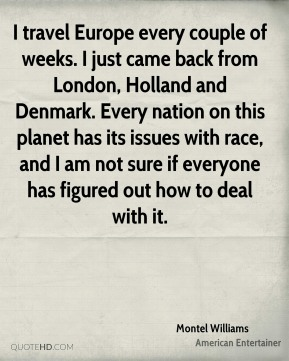 Montel Williams - I travel Europe every couple of weeks. I just came back from London, Holland and Denmark. Every nation on this planet has its issues with race, and I am not sure if everyone has figured out how to deal with it.