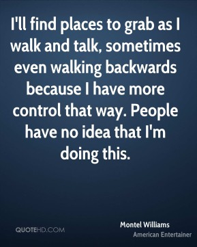 Montel Williams - I'll find places to grab as I walk and talk, sometimes even walking backwards because I have more control that way. People have no idea that I'm doing this.