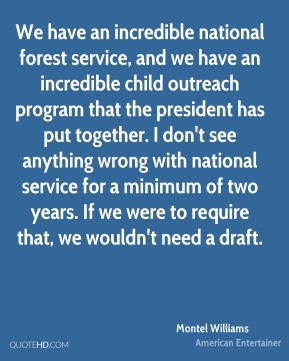 We have an incredible national forest service, and we have an incredible child outreach program that the president has put together. I don't see anything wrong with national service for a minimum of two years. If we were to require that, we wouldn't need a draft.