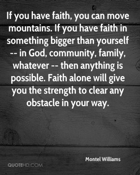 Montel Williams  - If you have faith, you can move mountains. If you have faith in something bigger than yourself -- in God, community, family, whatever -- then anything is possible. Faith alone will give you the strength to clear any obstacle in your way.