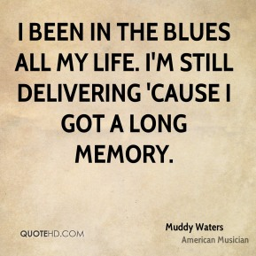 I been in the blues all my life. I'm still delivering 'cause I got a long memory.