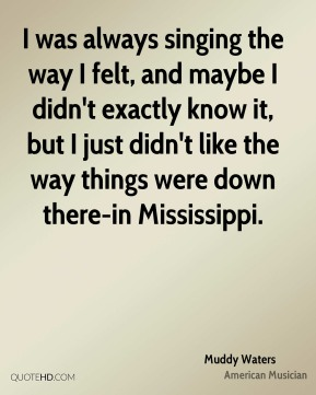 I was always singing the way I felt, and maybe I didn't exactly know it, but I just didn't like the way things were down there-in Mississippi.