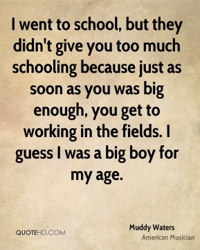 I went to school, but they didn't give you too much schooling because just as soon as you was big enough, you get to working in the fields. I guess I was a big boy for my age.