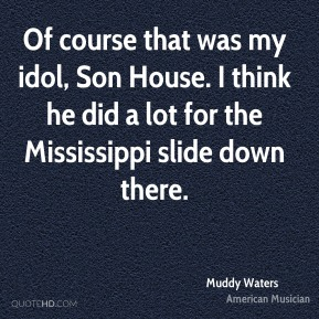 Of course that was my idol, Son House. I think he did a lot for the Mississippi slide down there.