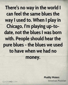 There's no way in the world I can feel the same blues the way I used to. When I play in Chicago, I'm playing up-to-date, not the blues I was born with. People should hear the pure blues - the blues we used to have when we had no money.