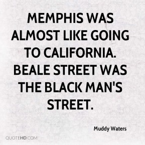 Memphis was almost like going to California. Beale Street was the black man's street.