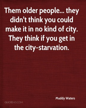 Them older people... they didn't think you could make it in no kind of city. They think if you get in the city-starvation.
