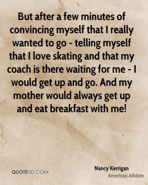 But after a few minutes of convincing myself that I really wanted to go - telling myself that I love skating and that my coach is there waiting for me - I would get up and go. And my mother would always get up and eat breakfast with me!