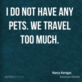 Nancy Kerrigan - I do not have any pets. We travel too much.