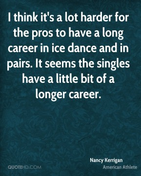 I think it's a lot harder for the pros to have a long career in ice dance and in pairs. It seems the singles have a little bit of a longer career.